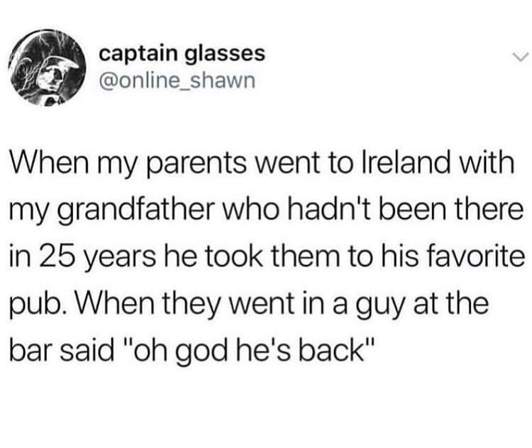 """Text - captain glasses @online_shawn When my parents went to Ireland with my grandfather who hadn't been there in 25 years he took them to his favorite pub. When they went in a guy at the bar said """"oh god he's back"""""""