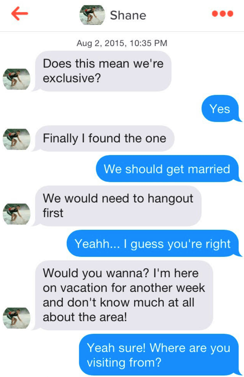 Text - Shane Aug 2, 2015, 10:35 PM Does this mean we're exclusive? Yes Finally I found the one We should get married We would need to hangout first Yeahh... I guess you're right Would you wanna? I'm here on vacation for another week and don't know much at all about the area! Yeah sure! Where are you visiting from?