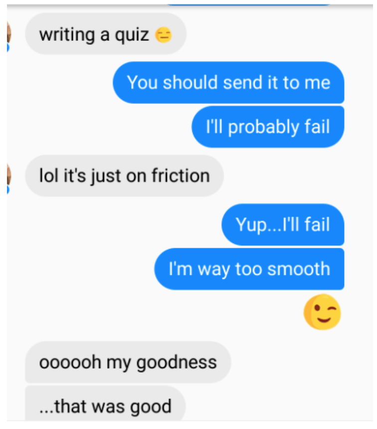 Text - writing a quiz You should send it to me I'll probably fail lol it's just on friction Yup...'ll fail I'm way too smooth oo0ooh my goodness ...that was good