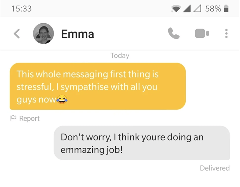 Text - 44 58% 15:33 Emma Today This whole messaging first thing is stressful, I sympathise with all you guys now FReport Don't worry, I think youre doing an emmazing job! Delivered