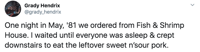 Text - Grady Hendrix @grady_hendrix One night in May, '81 we ordered from Fish & Shrimp House. I waited until everyone was asleep & crept downstairs to eat the leftover sweet n'sour pork.