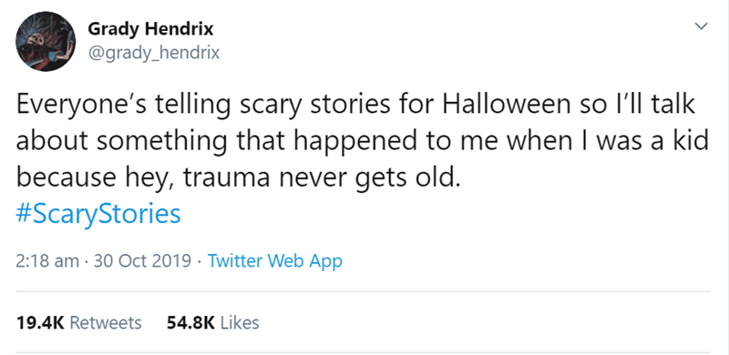 Text - Grady Hendrix @grady_hendrix Everyone's telling scary stories for Halloween so I'll talk about something that happened to me when I was a kid because hey, trauma never gets old. #ScaryStories 2:18 am 30 Oct 2019 Twitter Web App 19.4K Retweets 54.8K Likes