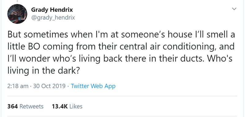 Text - Grady Hendrix @grady_hendrix But sometimes when I'm at someone's house I'll smell a little BO coming from their central air conditioning, and I'll wonder who's living back there in their ducts. Who's living in the dark? 2:18 am 30 Oct 2019 Twitter Web App 13.4K Likes 364 Retweets