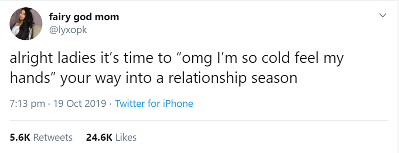 """Text - fairy god mom @lyxopk alright ladies it's time to """"omg I'm so cold feel my hands"""" your way into a relationship season 7:13 pm 19 Oct 2019 Twitter for iPhone 24.6K Likes 5.6K Retweets"""