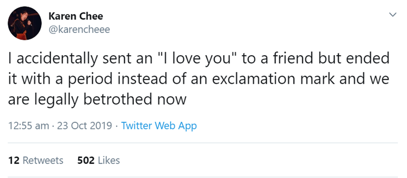 """Text - Karen Chee @karencheee I accidentally sent an """"I love you"""" to a friend but ended it with a period instead of an exclamation mark and we are legally betrothed now 12:55 am 23 Oct 2019 Twitter Web App 502 Likes 12 Retweets"""