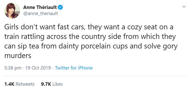 Text - Anne Thériault @anne_theriault Girls don't want fast cars, they want a cozy seat on a train rattling across the country side from which they can sip tea from dainty porcelain cups and solve gory murders 5:38 pm 19 Oct 2019 Twitter for iPhone 9.7K Likes 1.4K Retweets