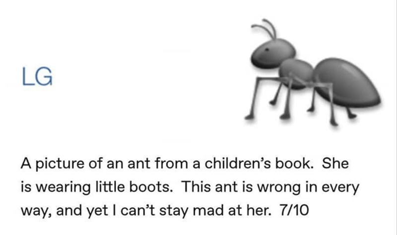 Text - LG A picture of an ant from a children's book. She is wearing little boots. This ant is wrong in every way, and yet I can't stay mad at her. 7/10
