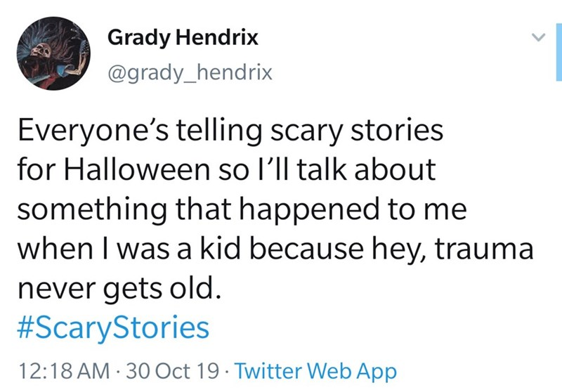 Text - Grady Hendrix @grady_hendrix Everyone's telling scary stories for Halloween so l'll talk about something that happened to me when I was a kid because hey, trauma never gets old. #ScaryStories 12:18 AM 30 Oct 19 Twitter Web App