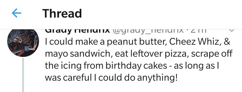 Text - Thread urauy nenunx wgrauy_ieIUTIX *Z TIT I could make a peanut butter, Cheez Whiz, & mayo sandwich, eat leftover pizza, scrape off the icing from birthday cakes - as long as I was careful I could do anything!
