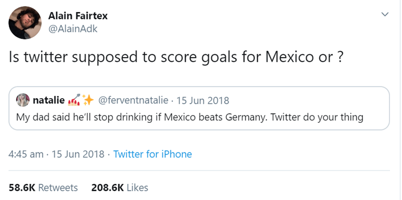 Text - Alain Fairtex @AlainAdk Is twitter supposed to score goals for Mexico or? natalie @ferventnatalie 15 Jun 2018 My dad said he'll stop drinking if Mexico beats Germany. Twitter do your thing 4:45 am 15 Jun 2018 Twitter for iPhone 208.6K Likes 58.6K Retweets