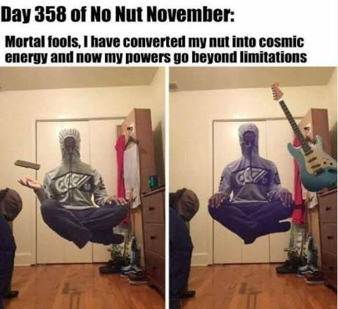 Musical instrument - Day 358 of No Nut November: Mortal fools, I have converted my nut into cosmic energy and now my powers go beyond limitations CHe