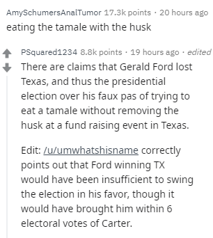 Text - AmySchumersAnalTumor 17.3k points 20 hours ago eating the tamale with the husk PSquared1234 8.8k points 19 hours ago edited There are claims that Gerald Ford lost Texas, and thus the presidential election over his faux pas of trying to eat a tamale without removing the husk at a fund raising event in Texas. Edit: /u/umwhatshisname correctly points out that Ford winning TX would have been insufficient to swing the election in his favor, though it would have brought him within 6 electoral v