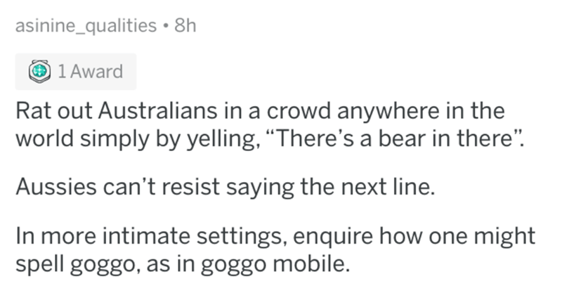 "Text - asinine_qualities 8h 1 Award Rat out Australians in a crowd anywhere in the world simply by yelling, ""There's a bear in there"" Aussies can't resist saying the next line. In more intimate settings, enquire how one might spell goggo, as in goggo mobile."
