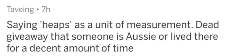 Text - Taveing 7h Saying 'heaps' as a unit of measurement. Dead giveaway that someone is Aussie or lived there for a decent amount of time