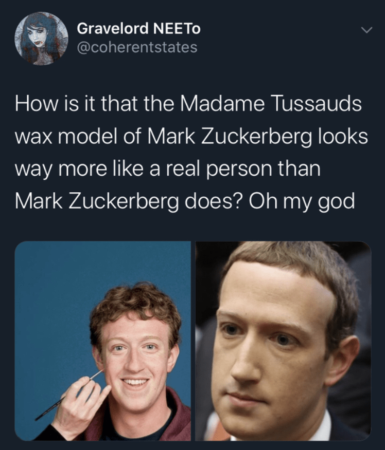 Face - Gravelord NEETO @coherentstates How is it that the Madame Tussauds wax model of Mark Zuckerberg looks way more like a real person than Mark Zuckerberg does? Oh my god