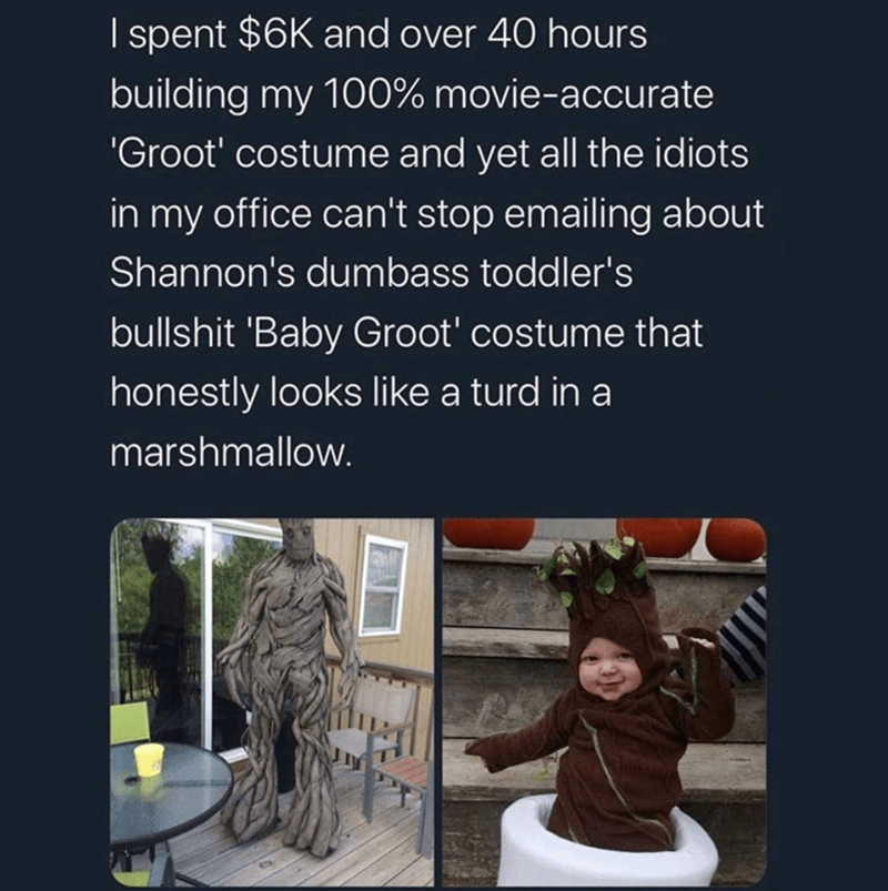 Text - spent $6K and over 40 hours building my 100% movie-accurate Groot' costume and yet all the idiots in my office can't stop emailing about Shannon's dumbass toddler's bullshit 'Baby Groot' costume that honestly looks like a turd in a marshmallow.