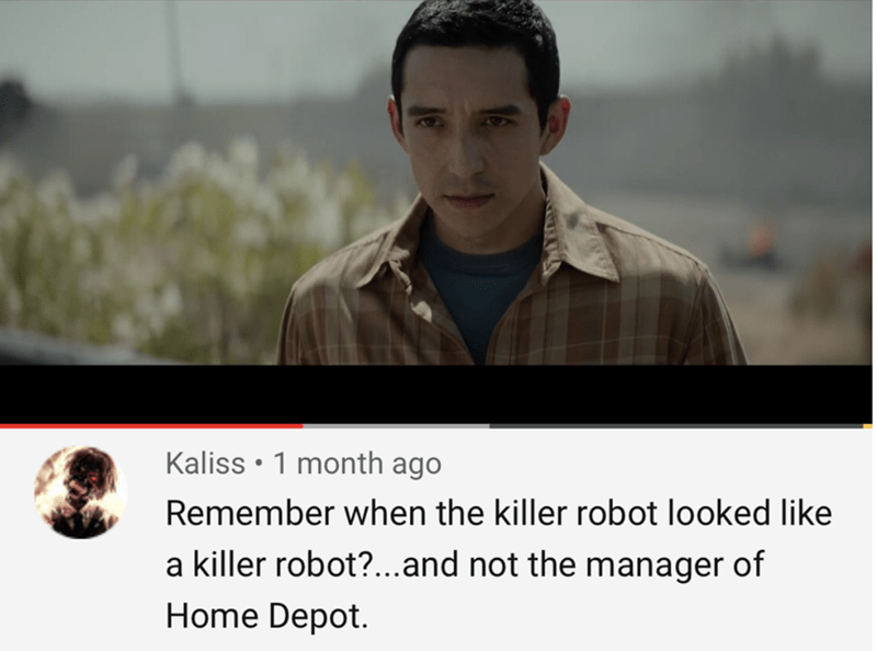 Facial expression - Kaliss 1 month ago Remember when the killer robot looked like a killer robot?...and not the manager of Home Depot