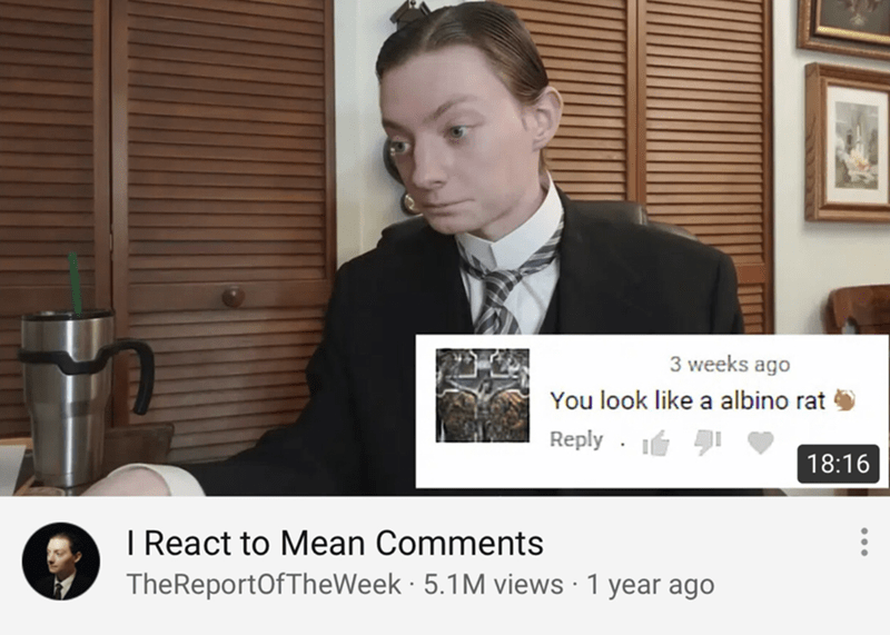 Photo caption - 3 weeks ago You look like a albino rat Reply 18:16 I React to Mean Comments TheReportOf TheWeek 5.1 M views 1 year ago