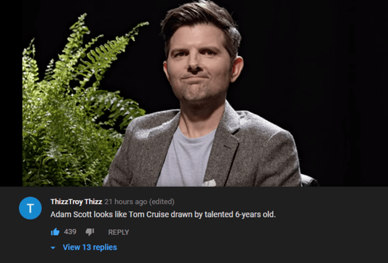 Human - ThizzTroy Thizz 21 hours ago (edited) T Adam Scott looks like Tom Cruise drawn by talented 6-years old. 439 REPLY View 13 replies