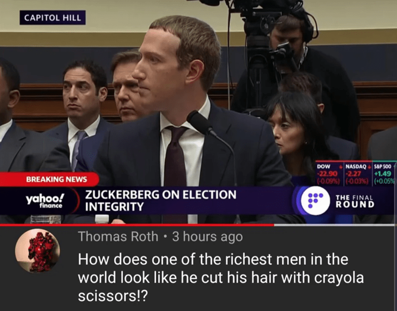 News - CAPITOL HILL $&P 500 NASDAQ 2.27 (0.09% ) | (-003 % ) (+0.05% DOW -22.90 +1.49 BREAKING NEWS ZUCKERBERG ON ELECTION INTEGRITY yahoo! THE FINAL ROUND finance Thomas Roth 3 hours ago How does one of the richest men in the world look like he cut his hair with crayola scissors!?