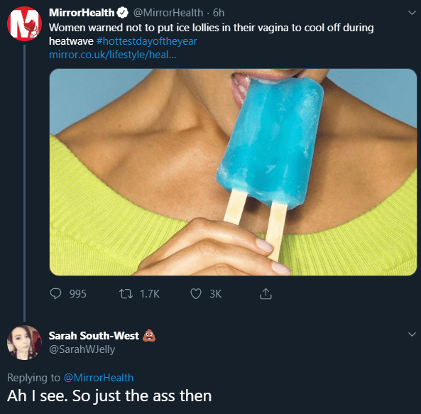 Hand - MirrorHealth @MirrorHealth6h Women warned not to put ice lollies in their vagina to cool off during heatwave #hottestdayoftheyear mirror.co.uk/lifestyle/heal... 3K t 1.7K 995 Sarah South-West @SarahWJelly Replying to @MirrorHealth Ah I see. So just the ass then