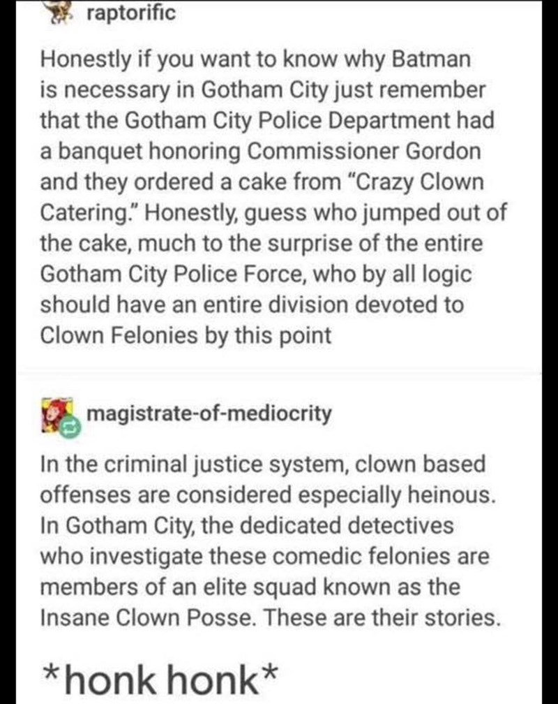"Text - raptorific Honestly if you want to know why Batman is necessary in Gotham City just remember that the Gotham City Police Department had a banquet honoring Commissioner Gordon and they ordered a cake from ""Crazy Clown Catering."" Honestly, guess who jumped out of the cake, much to the surprise of the entire Gotham City Police Force, who by all logic should have an entire division devoted to Clown Felonies by this point magistrate-of-mediocrity In the criminal justice system, clown based off"