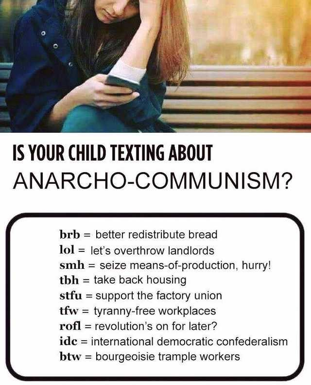 Text - IS YOUR CHILD TEXTING ABOUT ANARCHO-COMMUNISM? brb better redistribute bread lol let's overthrow landlords smh seize means-of-production, hurry! tbh take back housing stfu support the factory union tfw tyranny-free workplaces rofl revolution's on for later? idc international democratic confederalism bourgeoisie trample workers btw