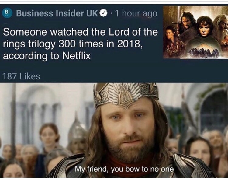 People - Business Insider UK B 1 hour ago Someone watched the Lord of the rings trilogy 300 times in 2018, according to Netflix 187 Likes My friend, you bow to no one