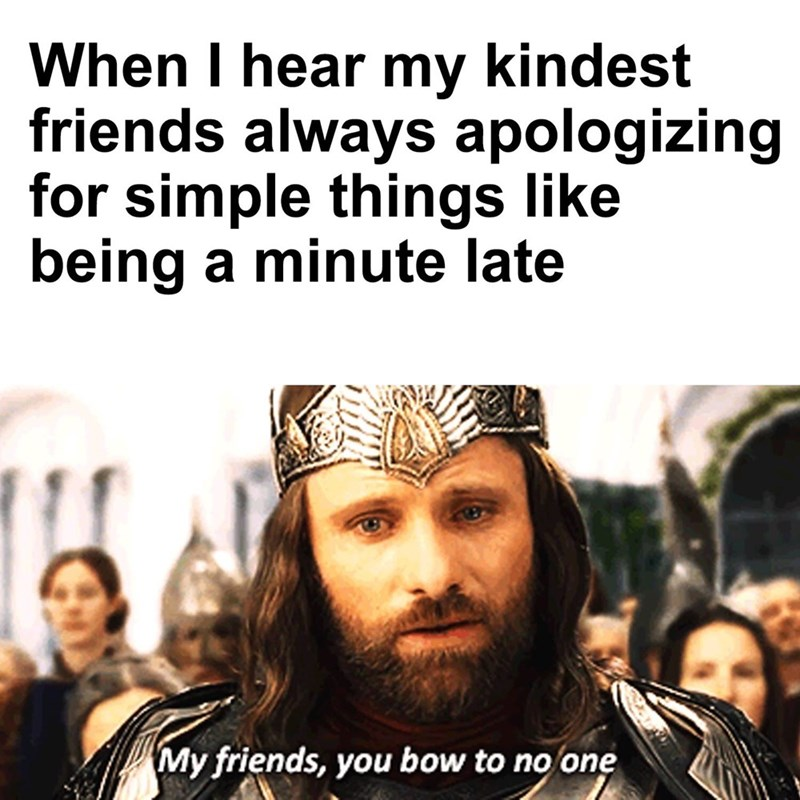 Facial expression - When I hear my kindest friends always apologizing for simple things like being a minute late My friends, you bow to no one