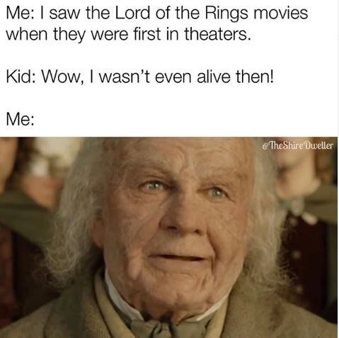 Face - Me: I saw the Lord of the Rings movies when they were first in theaters. Kid: Wow, I wasn't even alive then! Me: eTheShire Dweller