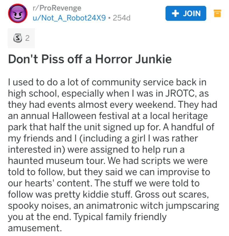 Text - r/ProRevenge u/Not_A_Robot24X9 254d + JOIN S 2 Don't Piss off a Horror Junkie I used to do a lot of community service back in high school, especially when I was in JROTC, as they had events almost every weekend. They had an annual Halloween festival at a local heritage park that half the unit signed up for. A handful of my friends and I (including a girl I was rather interested in) were assigned to help run a haunted museum tour. We had scripts we were told to follow, but they said we can