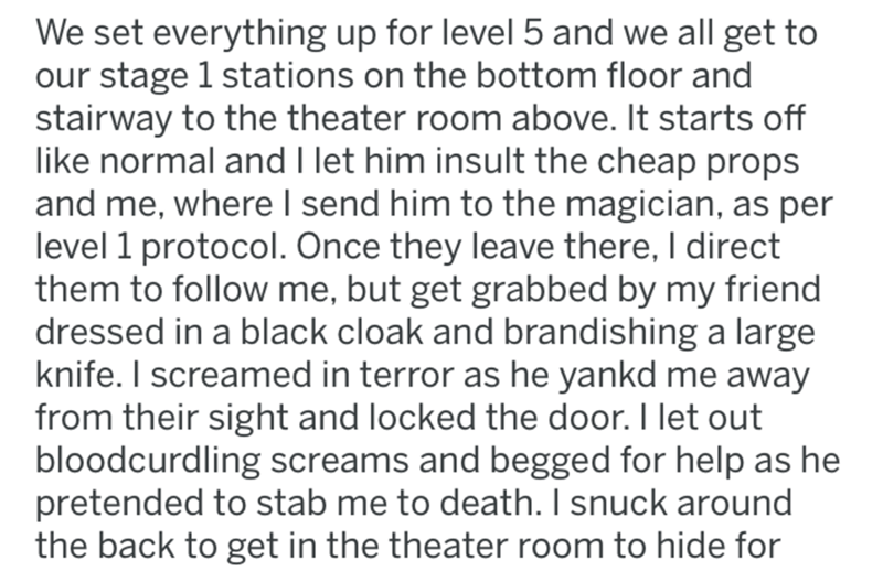 Text - We set everything up for level 5 and we all get to our stage 1 stations on the bottom floor and stairway to the theater room above. It starts off like normal and I let him insult the cheap props and me, where I send him to the magician, as per level 1 protocol. Once they leave there, I direct them to follow me, but get grabbed by my friend dressed in a black cloak and brandishing a large knife. I screamed in terror as he yankd me away from their sight and locked the door. I let out bloodc
