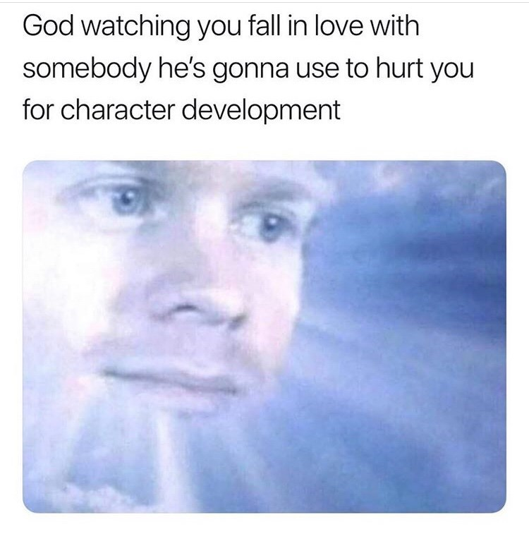 "Funny meme that reads, ""God watching you fall in love with somebody he's gonna use to hurt you for character development"" above an image of a guy in the clouds supposed to be God"