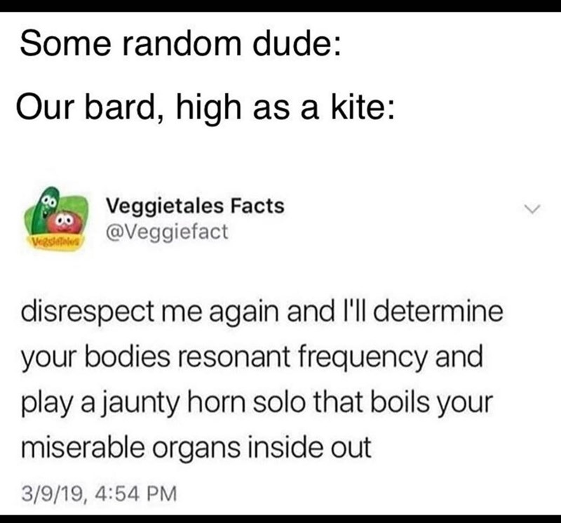 Text - Some random dude: Our bard, high as a kite: Veggietales Facts @Veggiefact Vegsltis disrespect me again and l'll determine your bodies resonant frequency and play a jaunty horn solo that boils your miserable organs inside out 3/9/19, 4:54 PM