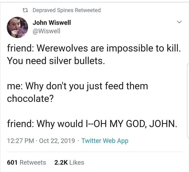 Text - t Depraved Spines Retweeted John Wiswell @Wiswell friend: Werewolves are impossible to kill You need silver bullets. me: Why don't you just feed them chocolate? friend: Why would I-OH MY GOD, JOHN 12:27 PM Oct 22, 2019 Twitter Web App 2.2K Likes 601 Retweets