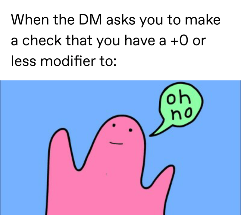 Text - When the DM asks you to make a check that you have a +0 or less modifier to: oh ho
