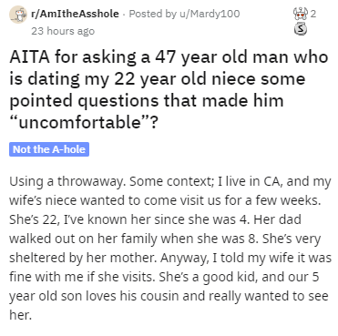 """Text - r/AmItheAsshole Posted by u/Mardy100 2 23 hours ago AITA for asking a 47 year old man who is dating my 22 year old niece some pointed questions that made him """"uncomfortable""""? Not the A-hole Using a throwaway. Some context; I live in CA, and my wife's niece wanted to come visit us for a few weeks. She's 22, Ive known her since she was 4. Her dad walked out on her family when she was 8. She's very sheltered by her mother. Anyway, I told my wife it was fine with me if she visits. She's a goo"""
