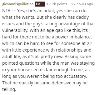 Text - giovannisguillotine P... 17.7k points 22 hours ago NTA Yes, she's an adult, yes she can do what she wants. But she clearly has daddy issues and the guy's taking advantage of that vulnerability. With an age gap like this, it's hard for there not to be a power imbalance, which can be hard to see for someone at 22 with little experience with relationships and adult life, as it's all pretty new. Asking some pointed questions while the man was staying in your house seems fair enough to me, as