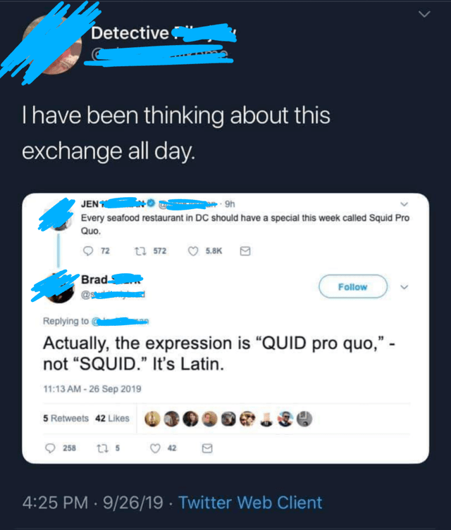 "Text - Detective Thave been thinking about this exchange all day. JEN Every seafood restaurant in DC should have a special this week called Squid Pro 9h Quo. 72 tu 572 5.8K Brad Follow Replying to Actually, the expression is ""QUID pro quo,"" not ""SQUID."" It's Latin 11:13 AM-26 Sep 2019 5 Retweets 42 Likes 258 t 42 4:25 PM 9/26/19 Twitter Web Client ."
