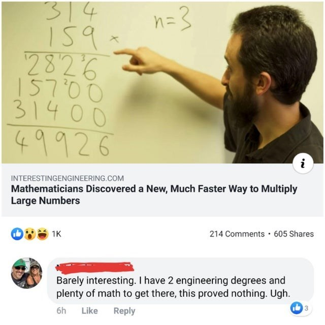 Text - 314 n=3 2826 15700 314 00 49926 INTERESTINGENGINEERING.COM Mathematicians Discovered a New, Much Faster Way to Multiply Large Numbers 214 Comments 605 Shares 1K Barely interesting. I have 2 engineering degrees and plenty of math to get there, this proved nothing. Ugh Reply Like 6h