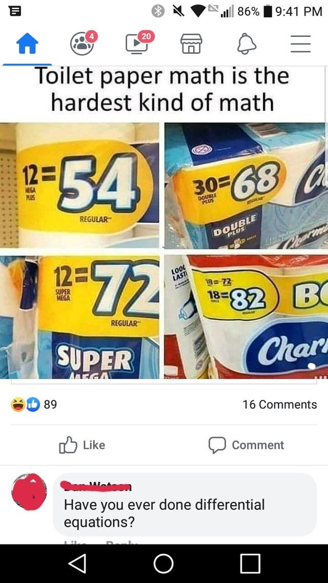 Font - l 86% 9:41 PM 20 Toilet paper math is the hardest kind of math -54 12 30- 68 C ESA PUS DOUBLE PLUS REGULAR DOUBLE m g-72 12 LAST 18-72 18 SUPER MEGA 82 B REGULAR SUPER Char AEGA 89 16 Comments Like Comment Have you ever done differential equations? < O