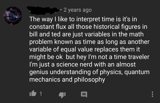 Text - 2 years ago The way I like to interpret time is it's in constant flux all those historical figures in bill and ted are just variables in the math problem known as time as long as another variable of equal value replaces them it might be ok but hey I'm not a time traveler I'm just a science nerd with an almost genius understanding of physics, quantum mechanics and philosophy