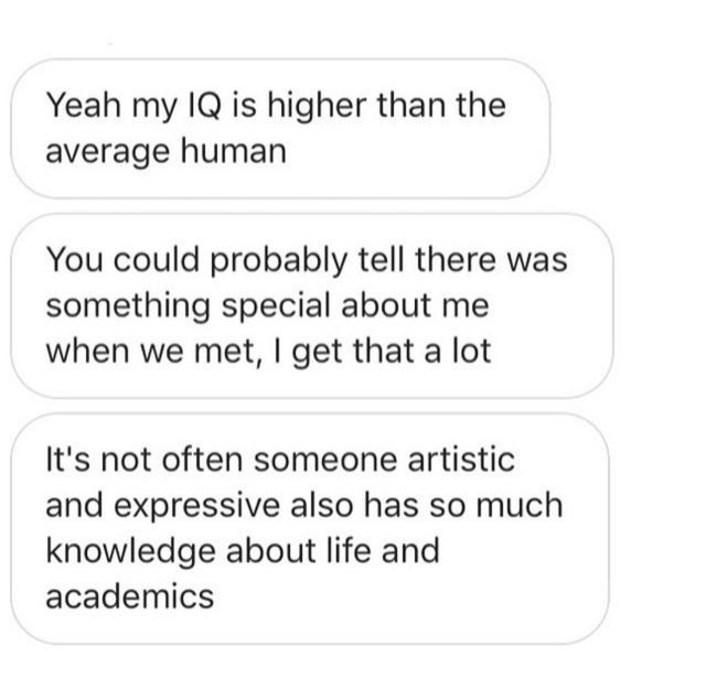 Text - Yeah my IQ is higher than the average human You could probably tell there was something special about me when we met, I get that a lot It's not often someone artistic and expressive also has so much knowledge about life and academics