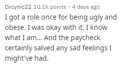Text - Drcynic22 10.1k points 4 days ago I got a role once for being ugly and obese. I was okay with it. I know what I am... And the paycheck certainly salved any sad feelings I might've had.