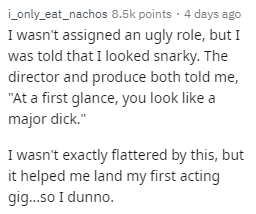 """Text - ionly_eat_nachos 8.5k points 4 days ago I wasn't assigned an ugly role, but I was told that I looked snarky. The director and produce both told me, """"At a first glance, you look like a major dick."""" I wasn't exactly flattered by this, but it helped me land my first acting gig...so I dunno."""