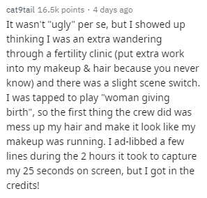"""Text - cat9tail 16.5k points 4 days ago It wasn't """"ugly"""" per se, but I showed up thinking I was an extra wandering through a fertility clinic (put extra work into my makeup & hair because you never know) and there was a slight scene switch I was tapped to play """"woman giving birth"""", so the first thing the crew did was mess up my hair and make it look like my makeup was running. I ad-libbed a few lines during the 2 hours it took to capture my 25 seconds on screen, but I got in the credits!"""