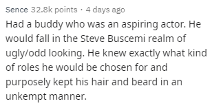 Text - Sence 32.8k points 4 days ago Had a buddy who was an aspiring actor. He would fall in the Steve Buscemi realm of ugly/odd looking. He knew exactly what kind of roles he would be chosen for and purposely kept his hair and beard in an unkempt manner.