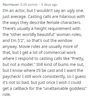 """Text - RainHaven 5.0k points 4 days ago I'm an actor, but I wouldn't say an ugly one. Just average. Casting calls are hilarious with the ways they describe female characters. There's usually a height requirement with the """"other worldly beautiful"""" woman roles, and Im 5'2"""", so that's out the window anyway. Movie roles are usually more of that, but I get a lot of commercial work where I respond to casting calls like """"Pretty, but not a model."""" Still kind of bums me out, but I know where I'll be cast"""
