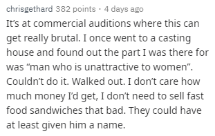 """Text - chrisgethard 382 points 4 days ago It's at commercial auditions where this can get really brutal. I once went to a casting house and found out the part I was there for was """"man who is unattractive to women"""" Couldn't do it. Walked out. I don't care how much money I'd get, I don't need to sell fast food sandwiches that bad. They could have at least given him a name."""