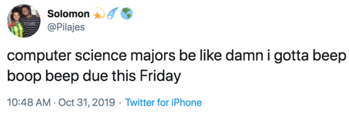 Text - Solomon @Pilajes computer science majors be like damn i gotta beep boop beep due this Friday 10:48 AM Oct 31, 2019 Twitter for iPhone